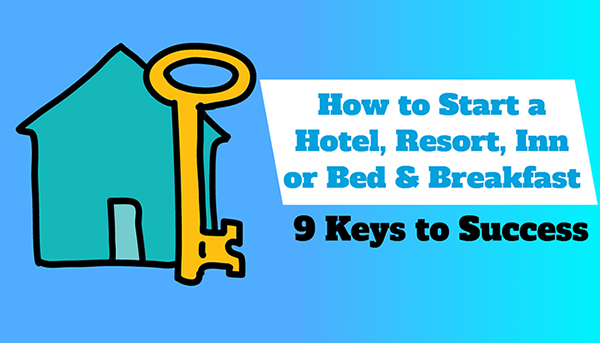 How to Start a Hotel, Resort, Inn or Bed and Breakfast- 9 Keys to Success