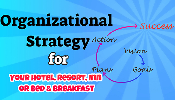 Organizational Strategy for Your Hotel, Resort, Inn or Bed & Breakfast