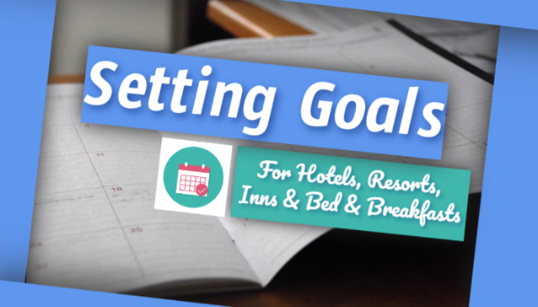 Setting Goals – For Hotels Resorts Inns and Bed and Breakfasts